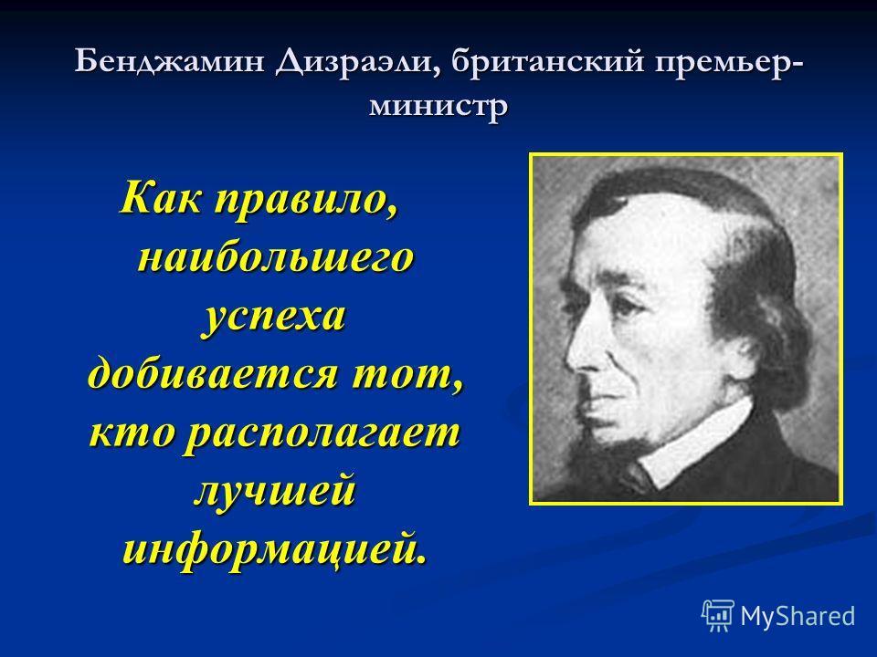 Бенджамин Дизраэли, британский премьер- министр Как правило, наибольшего успеха добивается тот, кто располагает лучшей информацией.
