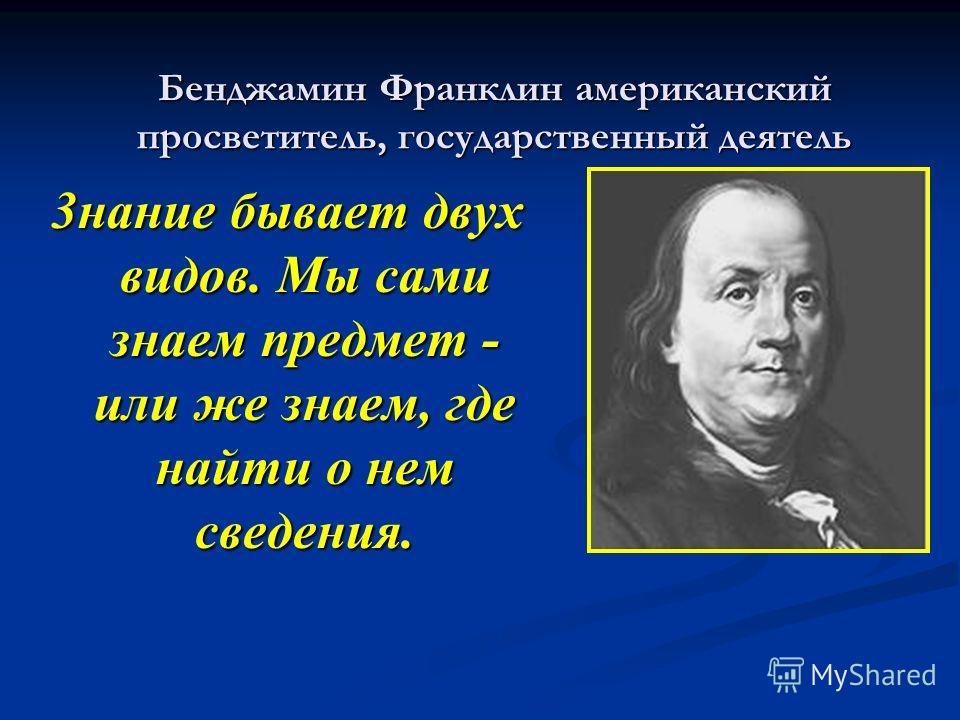 Бенджамин Франклин американский просветитель, государственный деятель 3нание бывает двух видов. Мы сами знаем предмет - или же знаем, где найти о нем сведения.