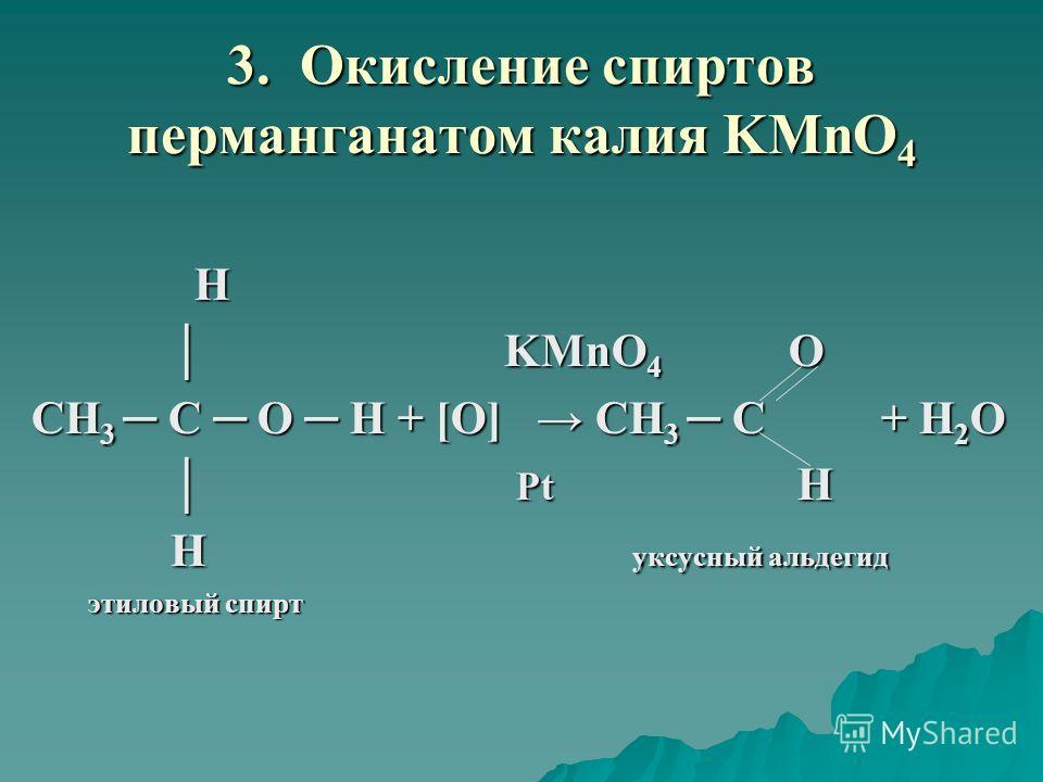 3. Окисление спиртов перманганатом калия KMnO 4 H KMnO 4 O KMnO 4 O CH 3 C O H + [O] CH 3 C + H 2 O Pt H Pt H Н уксусный альдегид Н уксусный альдегид этиловый спирт этиловый спирт
