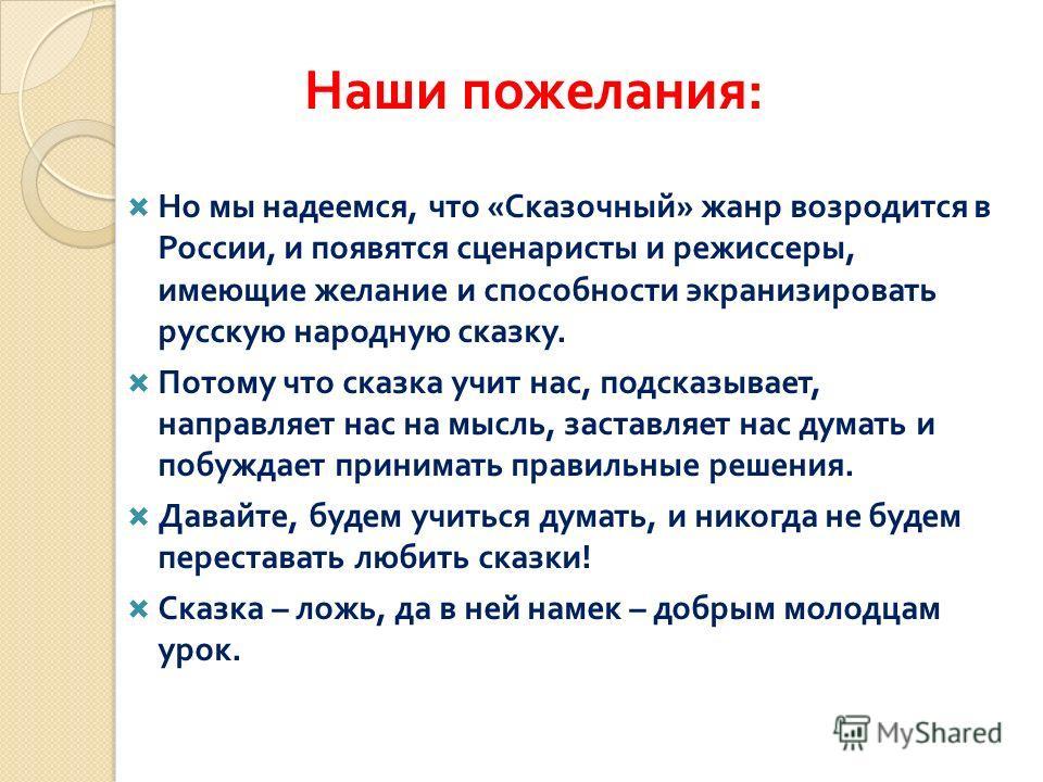 Но мы надеемся, что « Сказочный » жанр возродится в России, и появятся сценаристы и режиссеры, имеющие желание и способности экранизировать русскую народную сказку. Потому что сказка учит нас, подсказывает, направляет нас на мысль, заставляет нас дум
