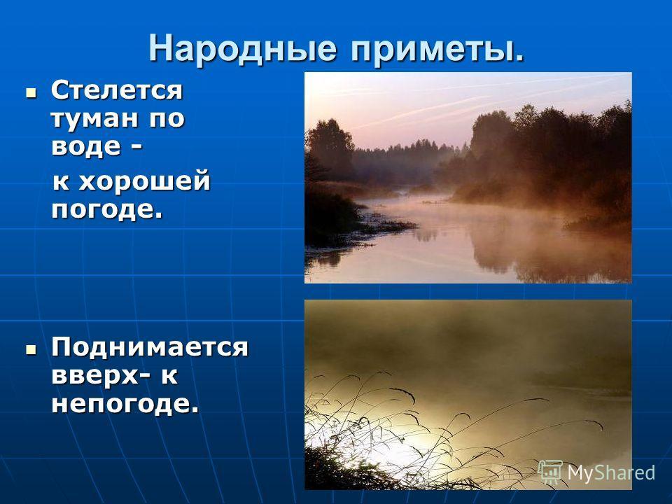Народные приметы. Стелется туман по воде - Стелется туман по воде - к хорошей погоде. к хорошей погоде. Поднимается вверх- к непогоде. Поднимается вверх- к непогоде.