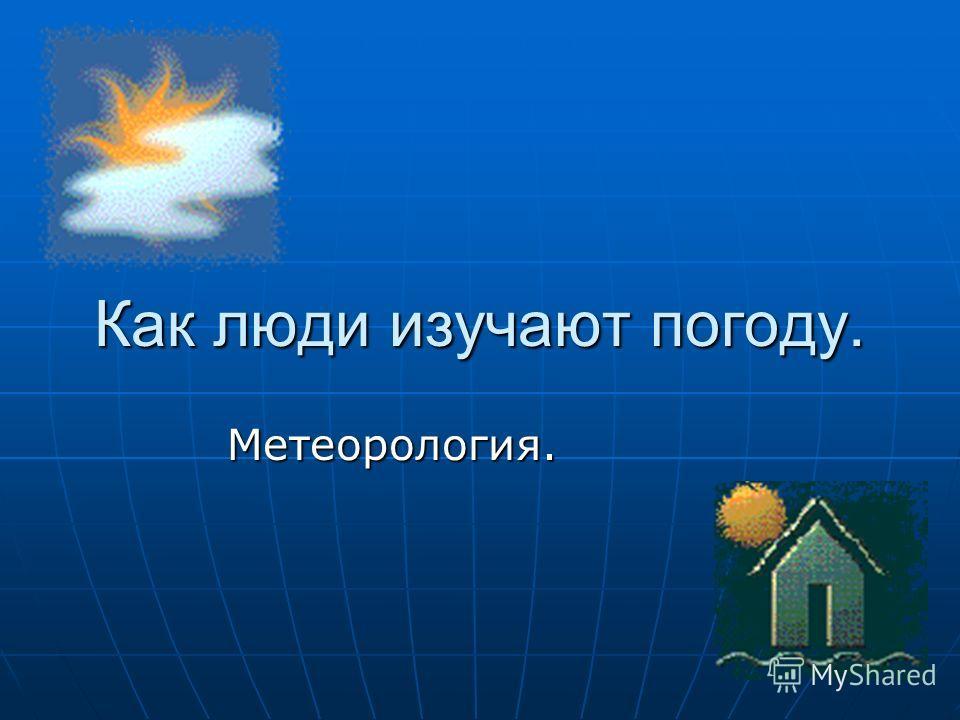 Как люди изучают погоду. Метеорология.