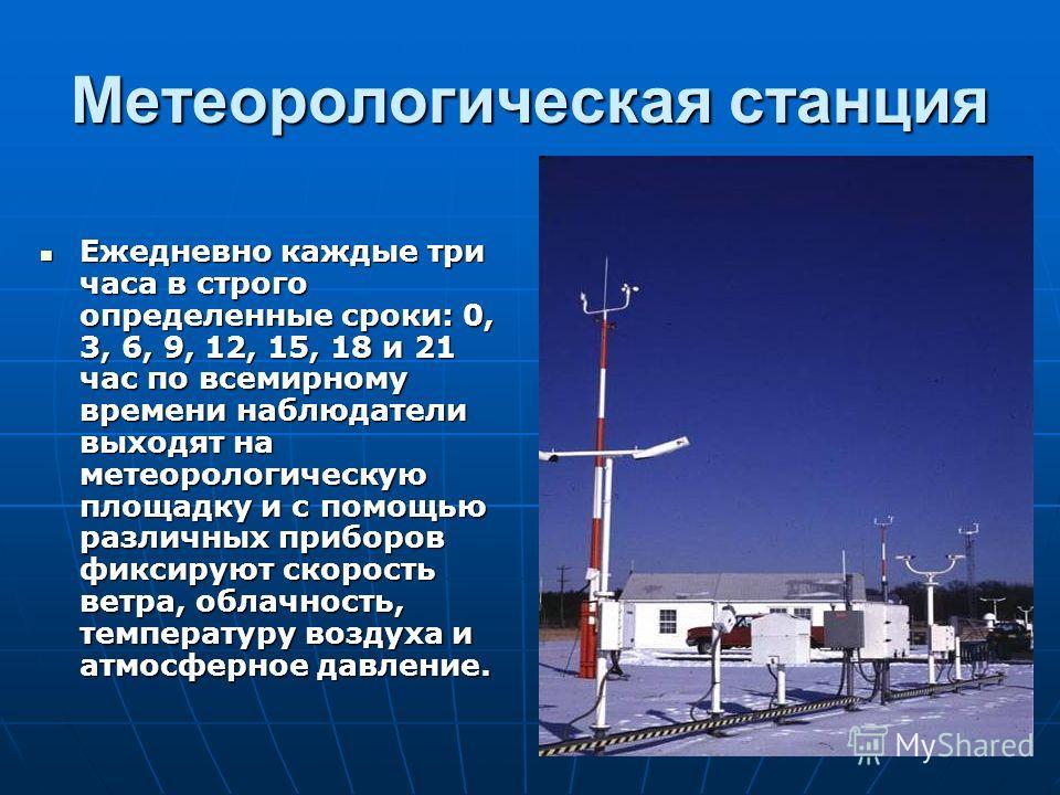 Метеорологическая станция Ежедневно каждые три часа в строго определенные сроки: 0, 3, 6, 9, 12, 15, 18 и 21 час по всемирному времени наблюдатели выходят на метеорологическую площадку и с помощью различных приборов фиксируют скорость ветра, облачнос