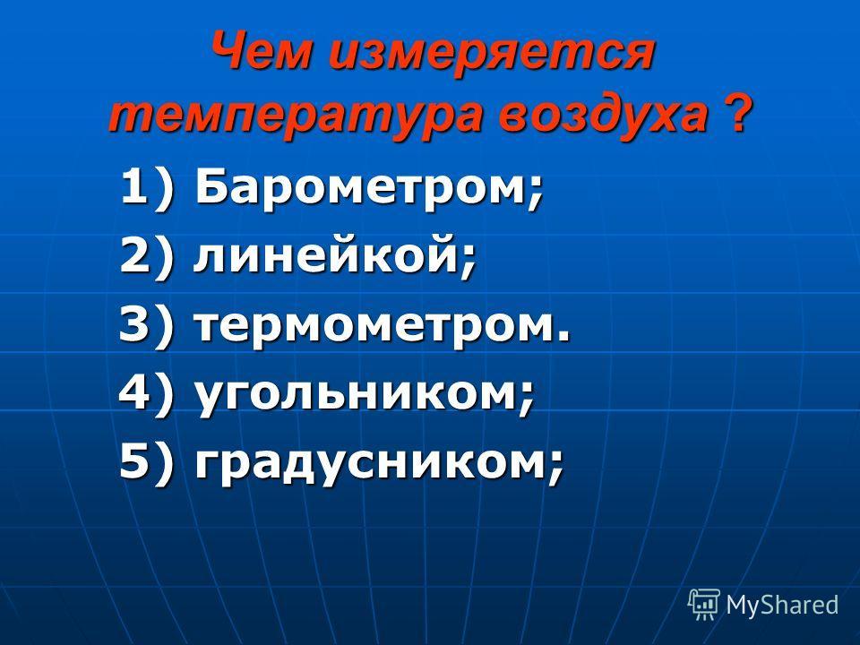 Чем измеряется температура воздуха ? 1) Барометром; 1) Барометром; 2) линейкой; 2) линейкой; 3) термометром. 3) термометром. 4) угольником; 4) угольником; 5) градусником; 5) градусником;