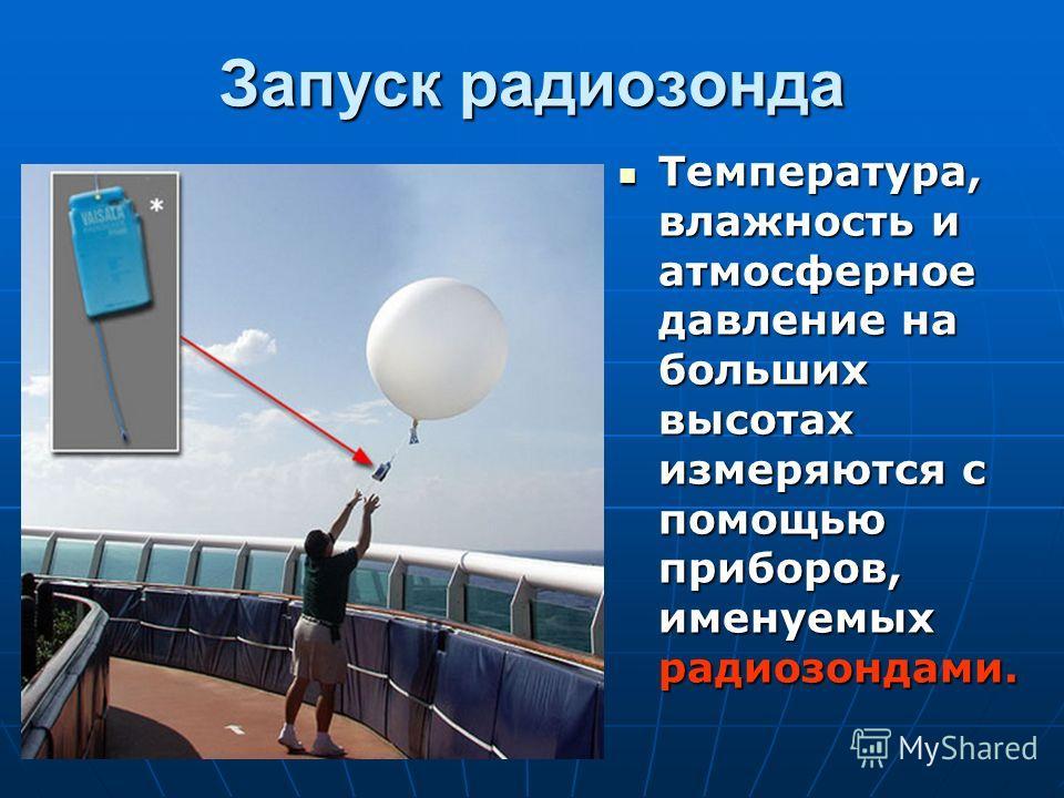 Запуск радиозонда Температура, влажность и атмосферное давление на больших высотах измеряются с помощью приборов, именуемых радиозондами. Температура, влажность и атмосферное давление на больших высотах измеряются с помощью приборов, именуемых радиоз