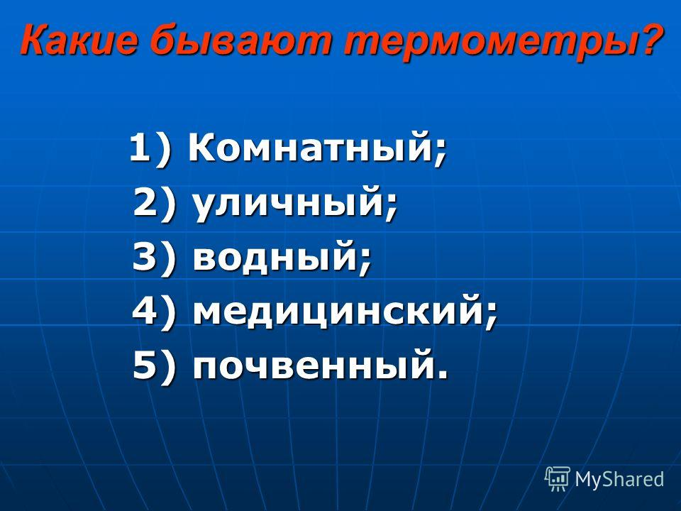 Какие бывают термометры? 1) Комнатный; 2) уличный; 3) водный; 4) медицинский; 5) почвенный.