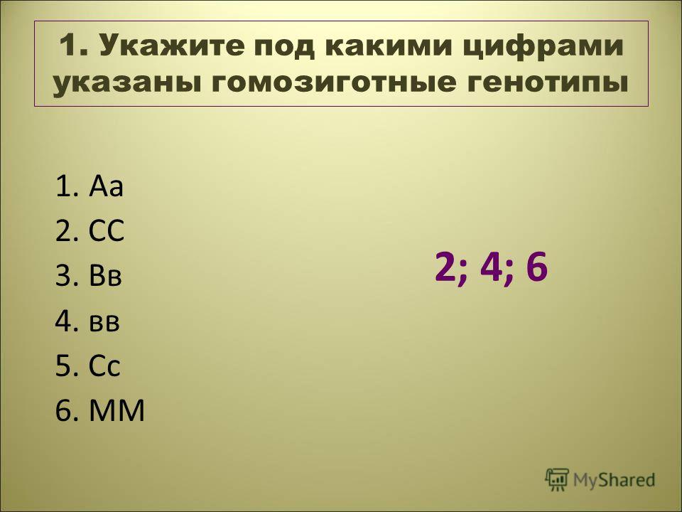 1. Укажите под какими цифрами указаны гомозиготные генотипы 1. Аа 2. СС 3. Вв 4. вв 5. Сс 6. ММ 2; 4; 6