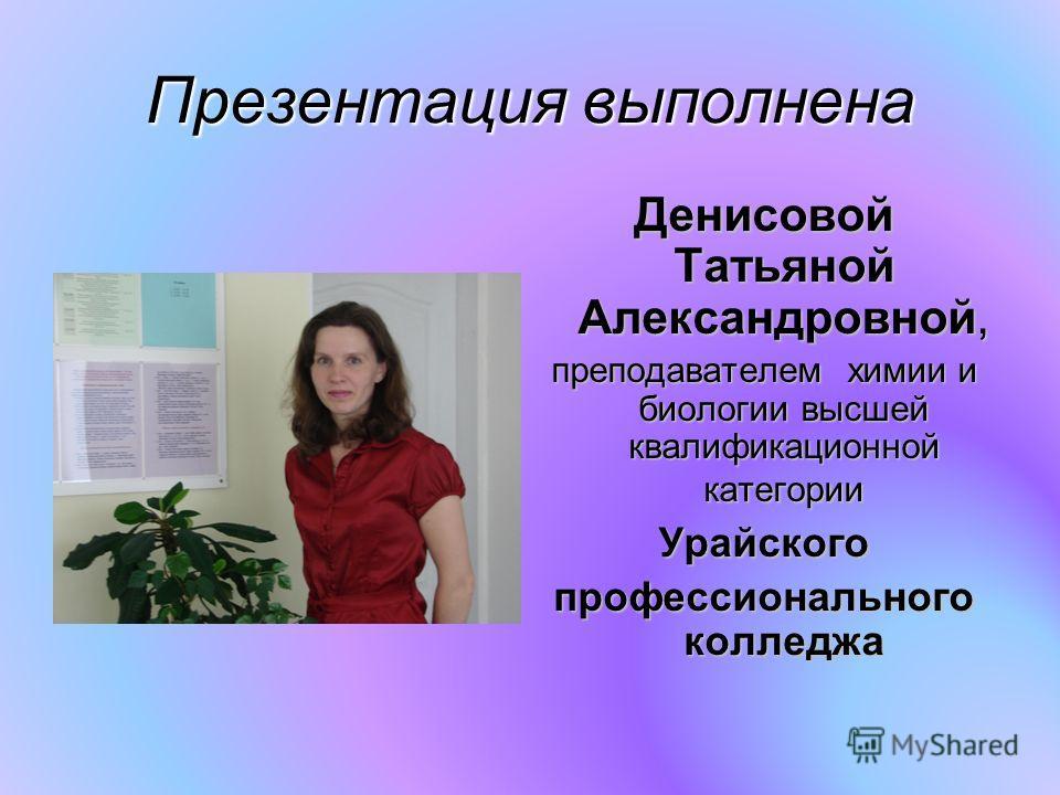 Презентация выполнена Денисовой Татьяной Александровной, преподавателем химии и биологии высшей квалификационной категории Урайского профессионального колледжа