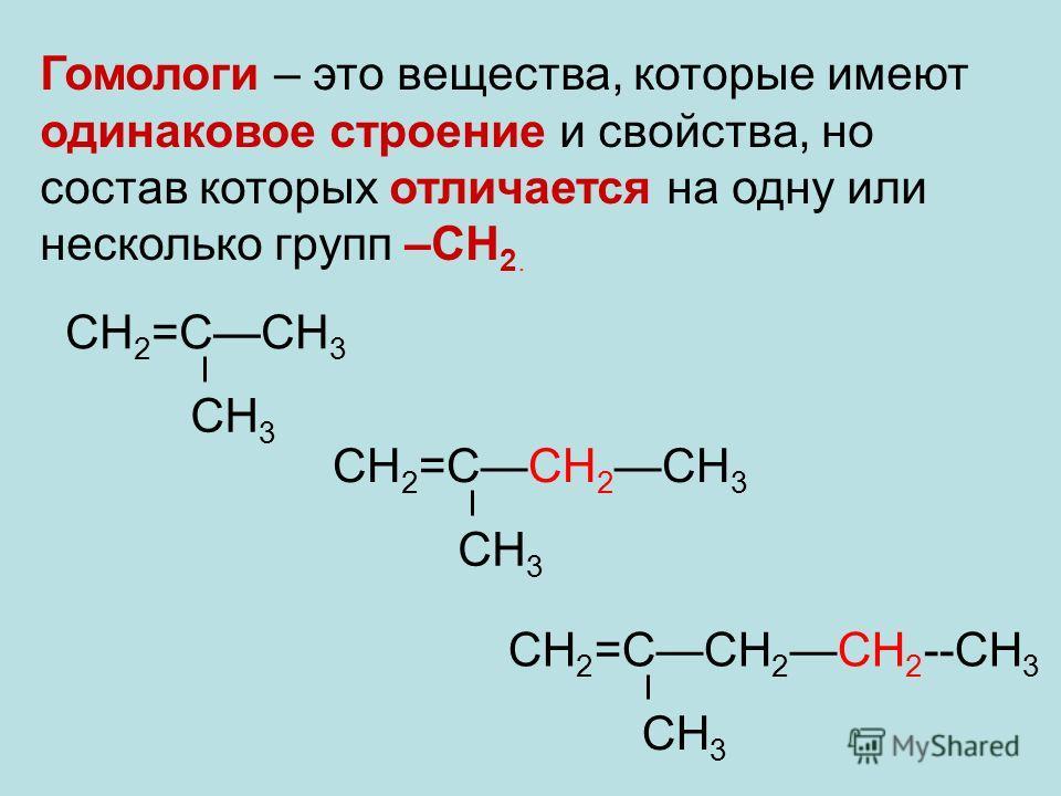 Гомологи – это вещества, которые имеют одинаковое строение и свойства, но состав которых отличается на одну или несколько групп –СН 2. СН 2 =ССН 2 СН 3 СН 3 СН 2 =ССН 3 СН 3 СН 2 =ССН 2СН 2 --СН 3 СН 3