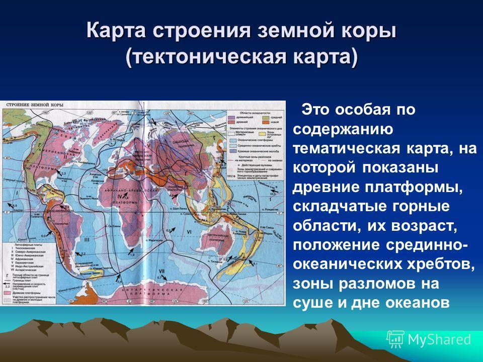Карта строения земной коры (тектоническая карта) Это особая по содержанию тематическая карта, на которой показаны древние платформы, складчатые горные области, их возраст, положение срединно- океанических хребтов, зоны разломов на суше и дне океанов