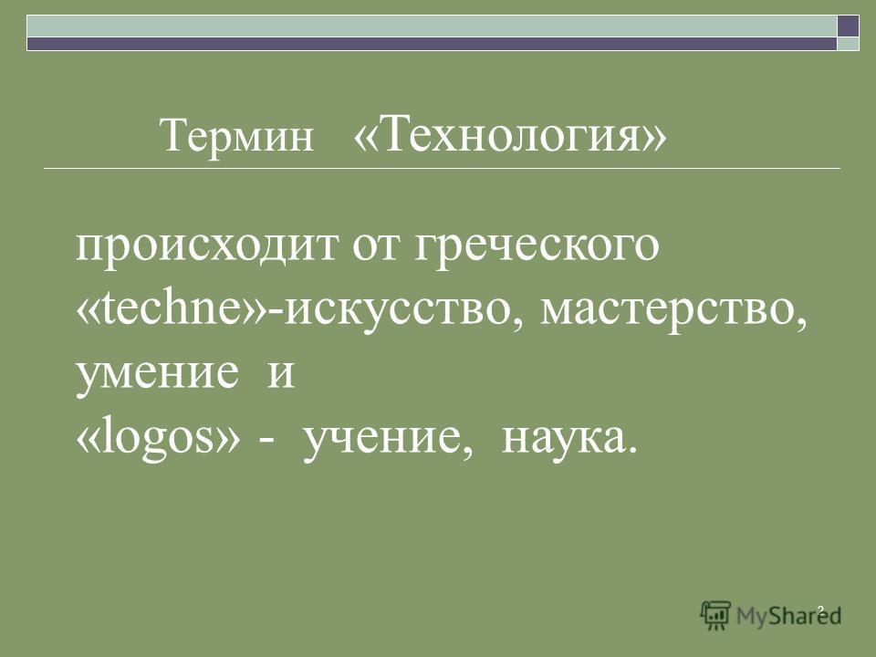 2 Термин «Технология» происходит от греческого «techne»-искусство, мастерство, умение и «logos» - учение, наука.