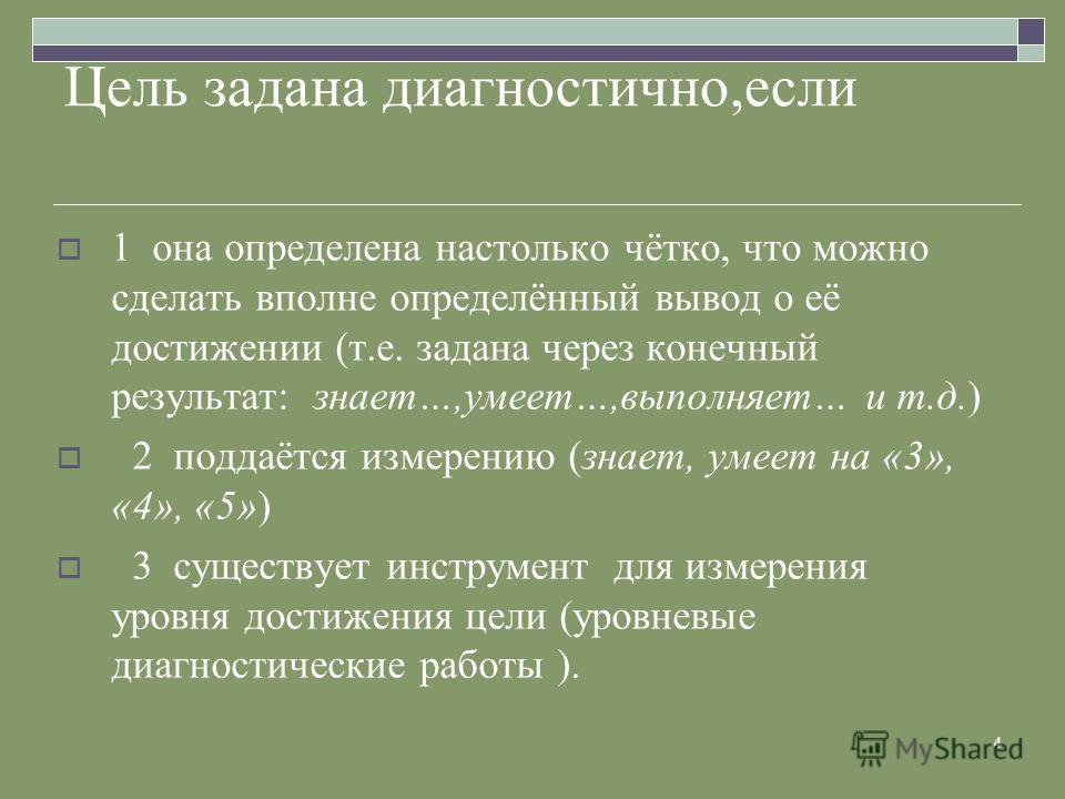 4 Цель задана диагностично,если 1 она определена настолько чётко, что можно сделать вполне определённый вывод о её достижении (т.е. задана через конечный результат: знает…,умеет…,выполняет… и т.д.) 2 поддаётся измерению (знает, умеет на «3», «4», «5»
