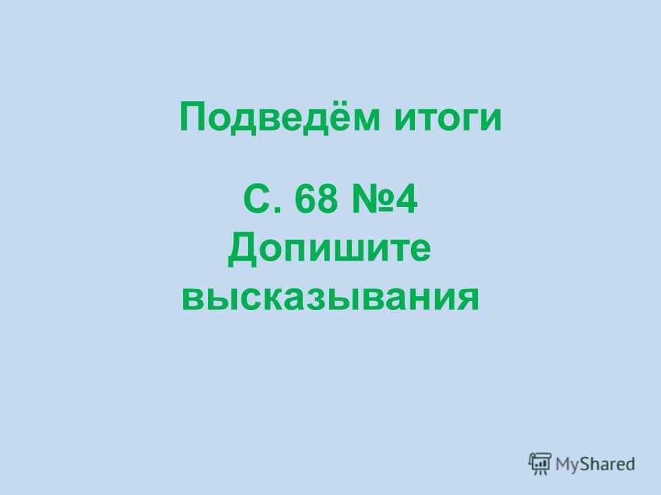 Подведём итоги С. 68 4 Допишите высказывания