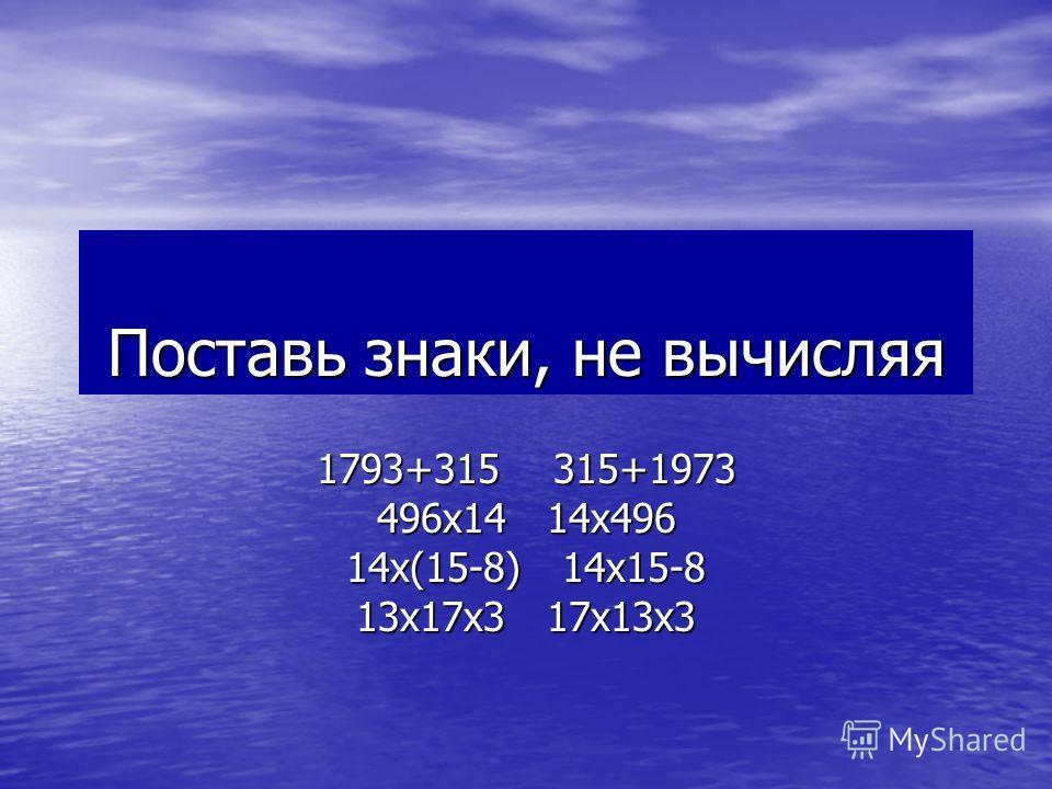 Поставь знаки, не вычисляя 1793+315 315+1973 496х14 14х496 14х(15-8) 14х15-8 13х17х3 17х13х3