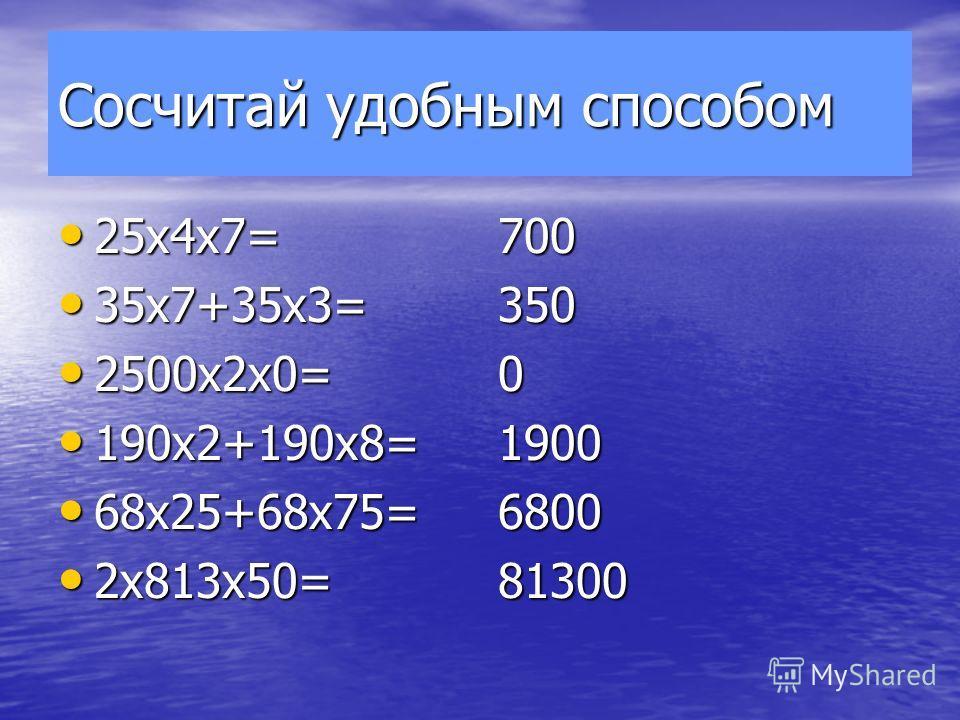 Сосчитай удобным способом 25х4х7= 25х4х7= 35х7+35х3= 35х7+35х3= 2500х2х0= 2500х2х0= 190х2+190х8= 190х2+190х8= 68х25+68х75= 68х25+68х75= 2х813х50= 2х813х50=70035001900680081300