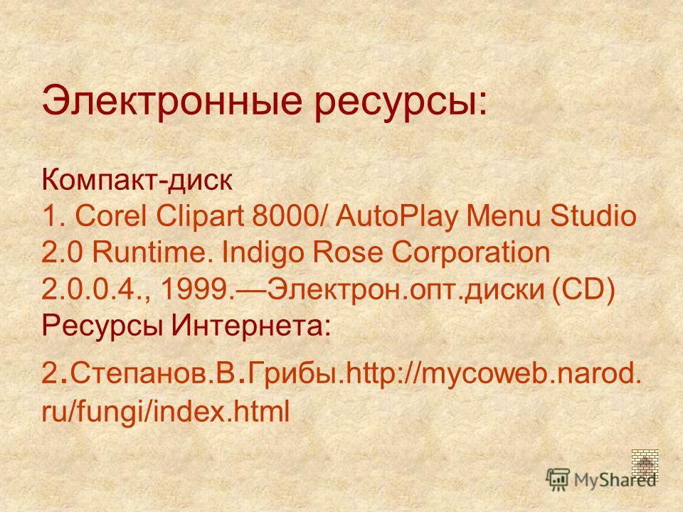Электронные ресурсы: Компакт-диск 1. Corel Clipart 8000/ AutoPlay Menu Studio 2.0 Runtime. Indigo Rose Corporation 2.0.0.4., 1999.Электрон.опт.диски (CD) Ресурсы Интернета: 2. Степанов.В. Грибы.http://mycoweb.narod. ru/fungi/index.html