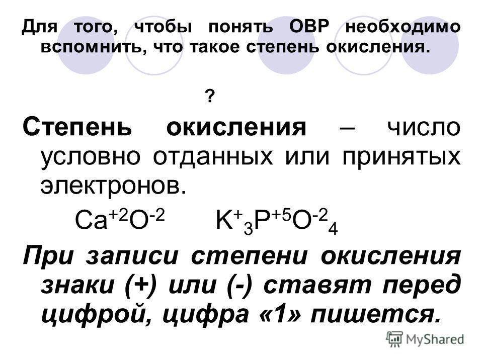 Для того, чтобы понять ОВР необходимо вспомнить, что такое степень окисления. ? Степень окисления – число условно отданных или принятых электронов. Ca +2 O -2 K + 3 P +5 O -2 4 При записи степени окисления знаки (+) или (-) ставят перед цифрой, цифра