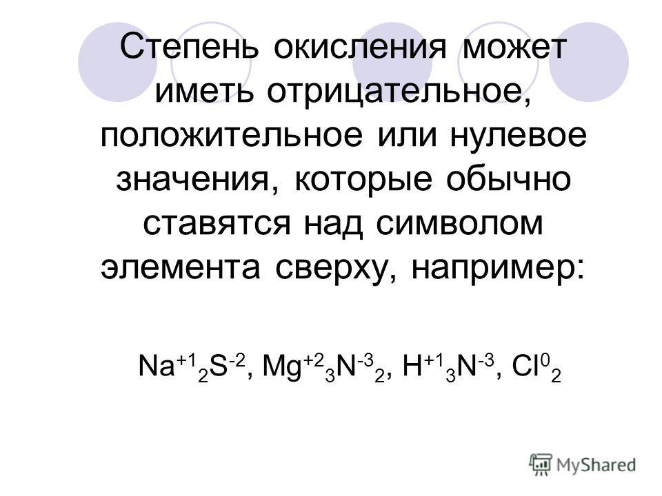 Степень окисления может иметь отрицательное, положительное или нулевое значения, которые обычно ставятся над символом элемента сверху, например: Na +1 2 S -2, Mg +2 3 N -3 2, H +1 3 N -3, Cl 0 2