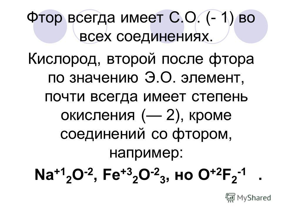 Фтор всегда имеет С.О. (- 1) во всех соединениях. Кислород, второй после фтора по значению Э.О. элемент, почти всегда имеет степень окисления ( 2), кроме соединений со фтором, например: Na +1 2 O -2, Fe +3 2 O -2 3, нo O +2 F 2 -1.