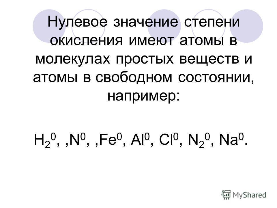 Нулевое значение степени окисления имеют атомы в молекулах простых веществ и атомы в свободном состоянии, например: Н 2 0,,N 0,,Fe 0, Al 0, Cl 0, N 2 0, Na 0.