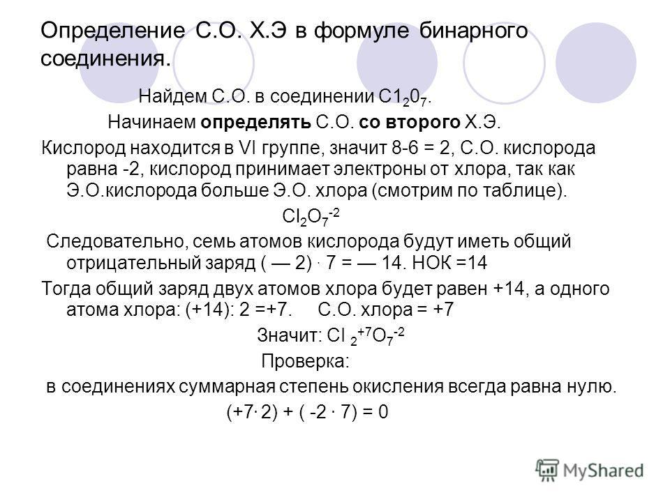Определение С.О. Х.Э в формуле бинарного соединения. Найдем С.О. в соединении С1 2 0 7. Начинаем определять С.О. со второго Х.Э. Кислород находится в VI группе, значит 8-6 = 2, С.О. кислорода равна -2, кислород принимает электроны от хлора, так как Э