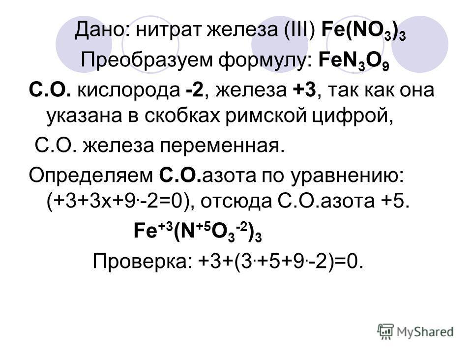 Дано: нитрат железа (III) Fe(NO 3 ) 3 Преобразуем формулу: FeN 3 O 9 C.О. кислорода -2, железа +3, так как она указана в скобках римской цифрой, С.О. железа переменная. Определяем С.О.азота по уравнению: (+3+3х+9. -2=0), отсюда С.О.азота +5. Fe +3 (N