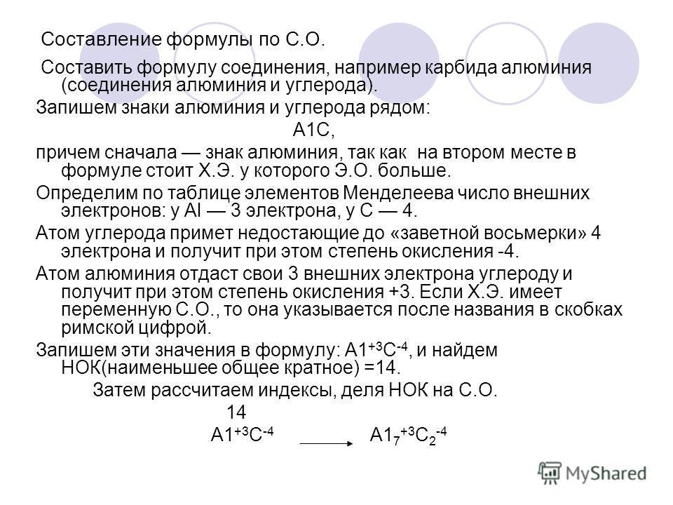 Составление формулы по С.О. Составить формулу соединения, например карбида алюминия (соединения алюминия и углерода). Запишем знаки алюминия и углерода рядом: А1С, причем сначала знак алюминия, так как на втором месте в формуле стоит Х.Э. у которого