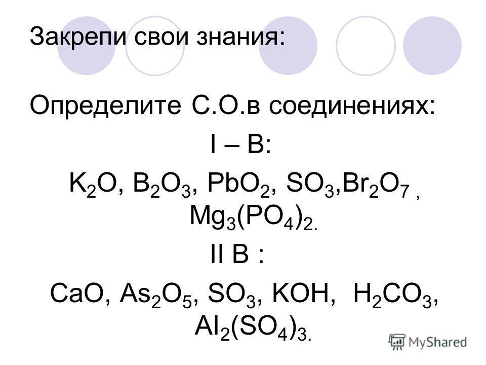 Закрепи свои знания: Определите С.О.в соединениях: I – B: K 2 O, B 2 O 3, PbO 2, SO 3,Br 2 O 7, Mg 3 (PO 4 ) 2. II В : CaO, As 2 O 5, SO 3, KOH, H 2 CO 3, AI 2 (SO 4 ) 3.