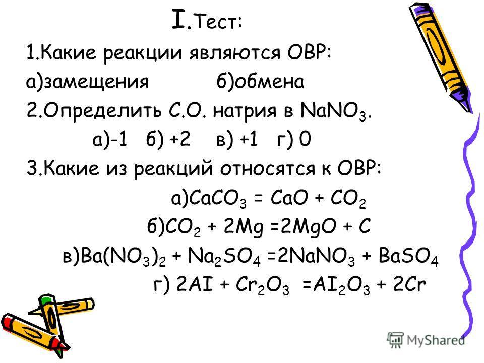 I. Тест: 1.Какие реакции являются ОВР: а)замещения б)обмена 2.Определить С.О. натрия в NaNO 3. а)-1 б) +2 в) +1 г) 0 3.Какие из реакций относятся к ОВР: а)CaCO 3 = CaO + CO 2 б)CO 2 + 2Mg =2MgO + C в)Ba(NO 3 ) 2 + Na 2 SO 4 =2NaNO 3 + BaSO 4 г) 2AI +