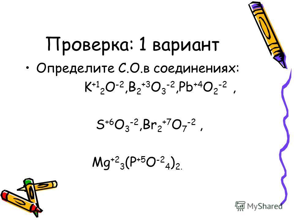 Проверка: 1 вариант Определите С.О.в соединениях: K +1 2 O -2,B 2 +3 O 3 -2,Pb +4 O 2 -2, S +6 O 3 -2,Br 2 +7 O 7 -2, Mg +2 3 (P +5 O -2 4 ) 2.