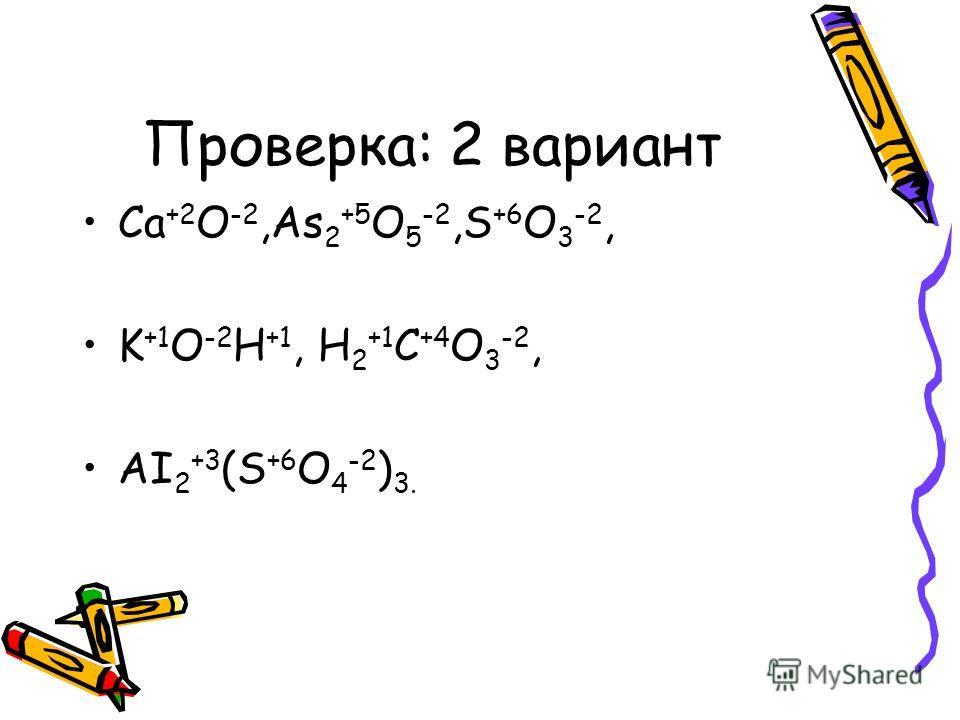 Проверка: 2 вариант Ca +2 O -2,As 2 +5 O 5 -2,S +6 O 3 -2, K +1 O -2 H +1, H 2 +1 C +4 O 3 -2, AI 2 +3 (S +6 O 4 -2 ) 3.
