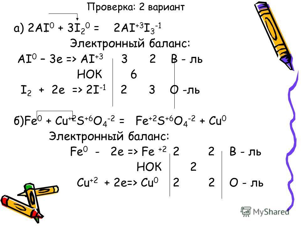 Проверка: 2 вариант а) 2AI 0 + 3I 2 0 = 2AI +3 I 3 -1 Электронный баланс: AI 0 – 3e => AI +3 3 2 В - ль НОК 6 I 2 + 2е => 2I -1 2 3 О -ль б)Fe 0 + Cu +2 S +6 O 4 -2 = Fe +2 S +6 O 4 -2 + Cu 0 Электронный баланс: Fe 0 - 2е => Fe +2 2 2 В - ль НОК 2 Cu
