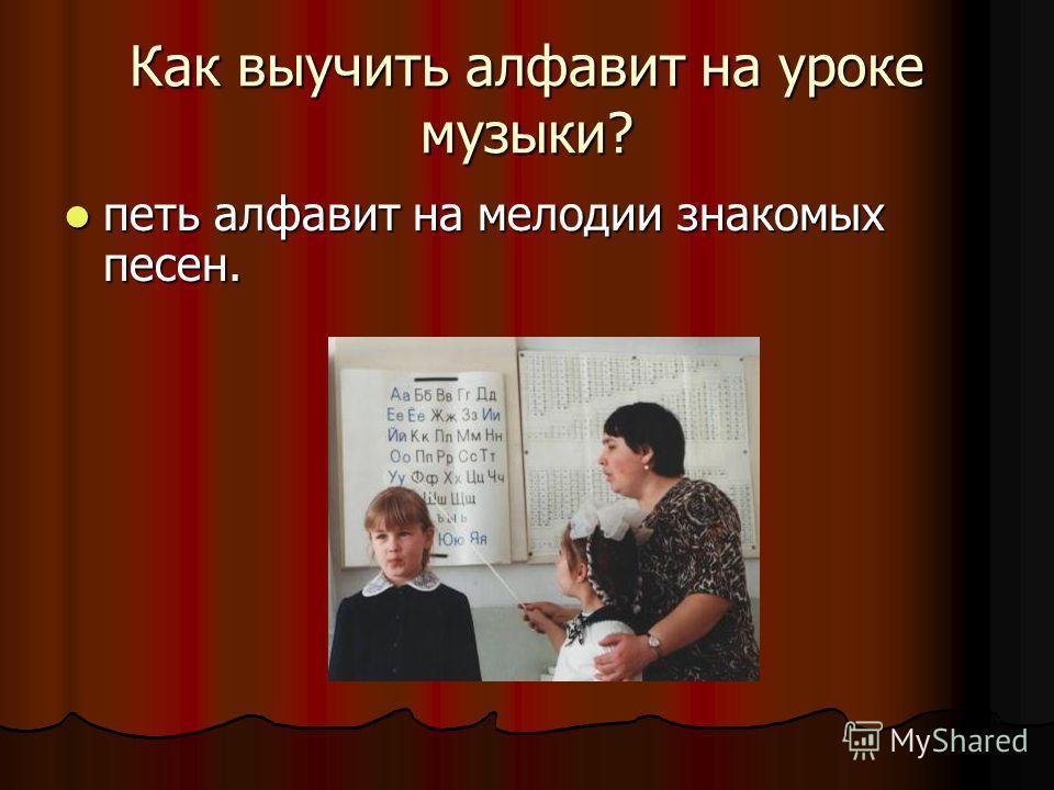 Как выучить алфавит на уроке музыки? петь алфавит на мелодии знакомых песен. петь алфавит на мелодии знакомых песен.