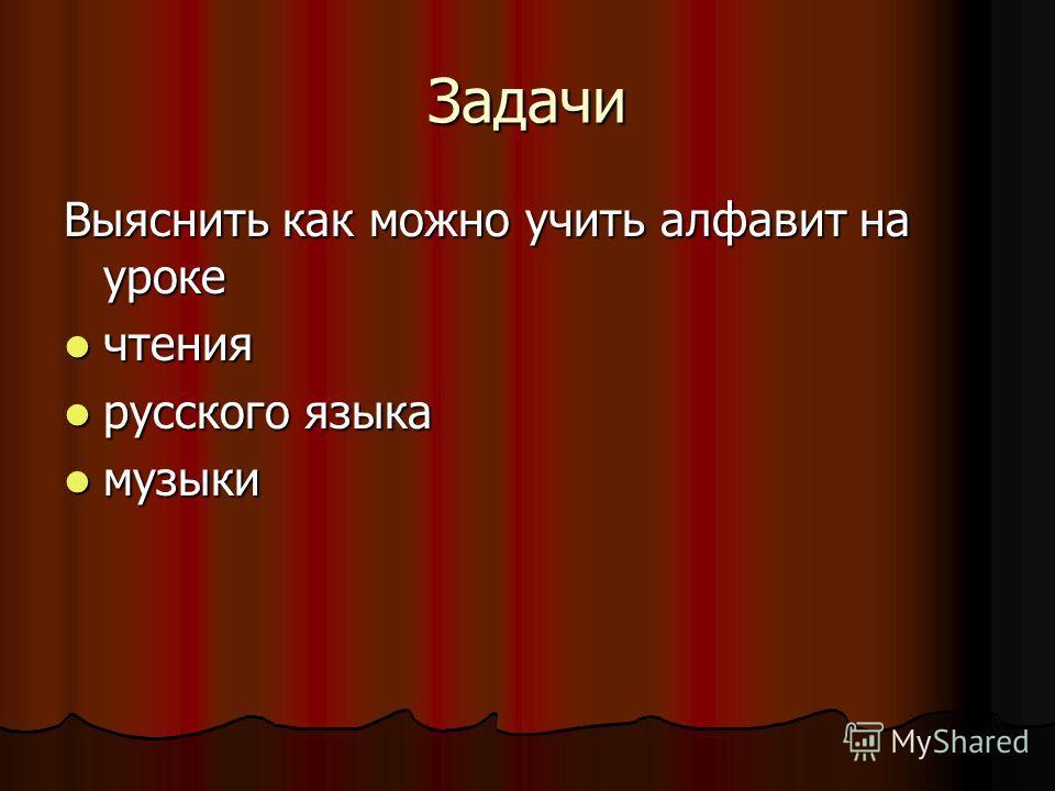 Задачи Выяснить как можно учить алфавит на уроке чтения чтения русского языка русского языка музыки музыки