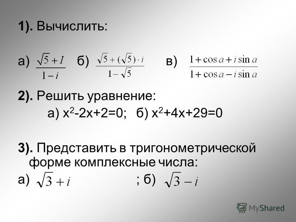 1). Вычислить: а) б) в) 2). Решить уравнение: а) x 2 -2x+2=0; б) x 2 +4x+29=0 3). Представить в тригонометрической форме комплексные числа: а) ; б)