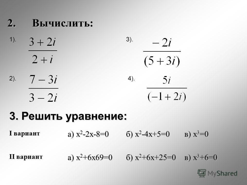 2.Вычислить: 2). 3). 4). 3. Решить уравнение: I вариант а) x 2 -2x-8=0 б) x 2 -4x+5=0 в) x 3 =0 II вариант а) x 2 +6x69=0 б) x 2 +6x+25=0 в) x 3 +6=0 1).
