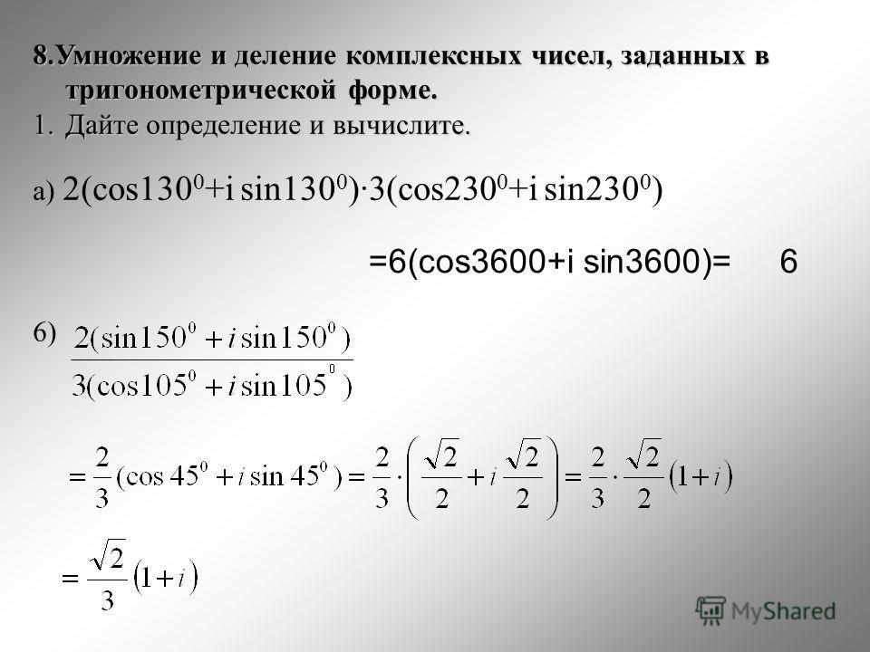 8.Умножение и деление комплексных чисел, заданных в тригонометрической форме. 1.Дайте определение и вычислите. а) 2(cos130 0 +i sin130 0 )·3(cos230 0 +i sin230 0 ) 6) =6(cos3600+i sin3600)= 6