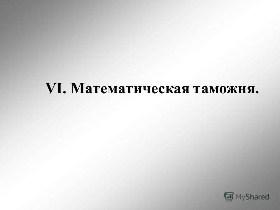 VI. Математическая таможня.