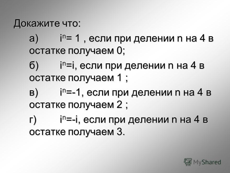Докажите что: a) i n = 1, если при делении n на 4 в остатке получаем 0; б) i n =i, если при делении n на 4 в остатке получаем 1 ; в)i n =-1, если при делении n на 4 в остатке получаем 2 ; г)i n =-i, если при делении n на 4 в остатке получаем 3.