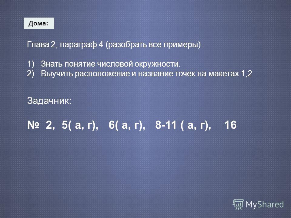 Дома : Глава 2, параграф 4 (разобрать все примеры). 1) Знать понятие числовой окружности. 2) Выучить расположение и название точек на макетах 1,2 Задачник: 2, 5( а, г), 6( а, г), 8-11 ( а, г), 16