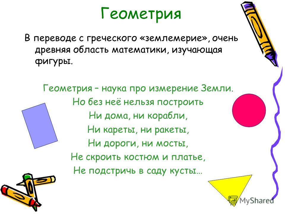 Геометрия В переводе с греческого «землемерие», очень древняя область математики, изучающая фигуры. Геометрия – наука про измерение Земли. Но без неё нельзя построить Ни дома, ни корабли, Ни кареты, ни ракеты, Ни дороги, ни мосты, Не скроить костюм и