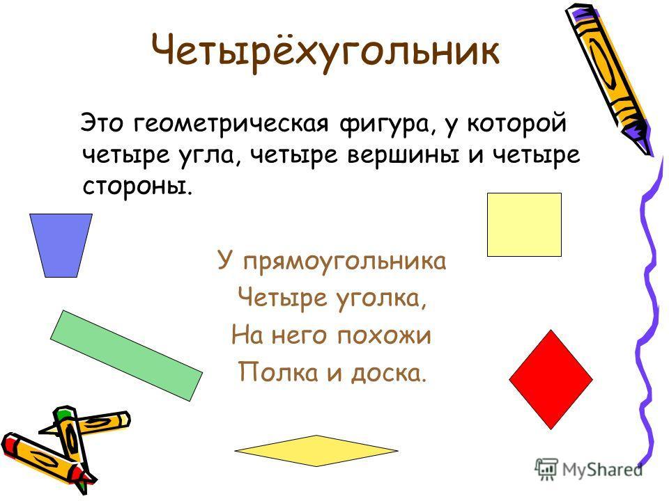 Четырёхугольник Это геометрическая фигура, у которой четыре угла, четыре вершины и четыре стороны. У прямоугольника Четыре уголка, На него похожи Полка и доска.