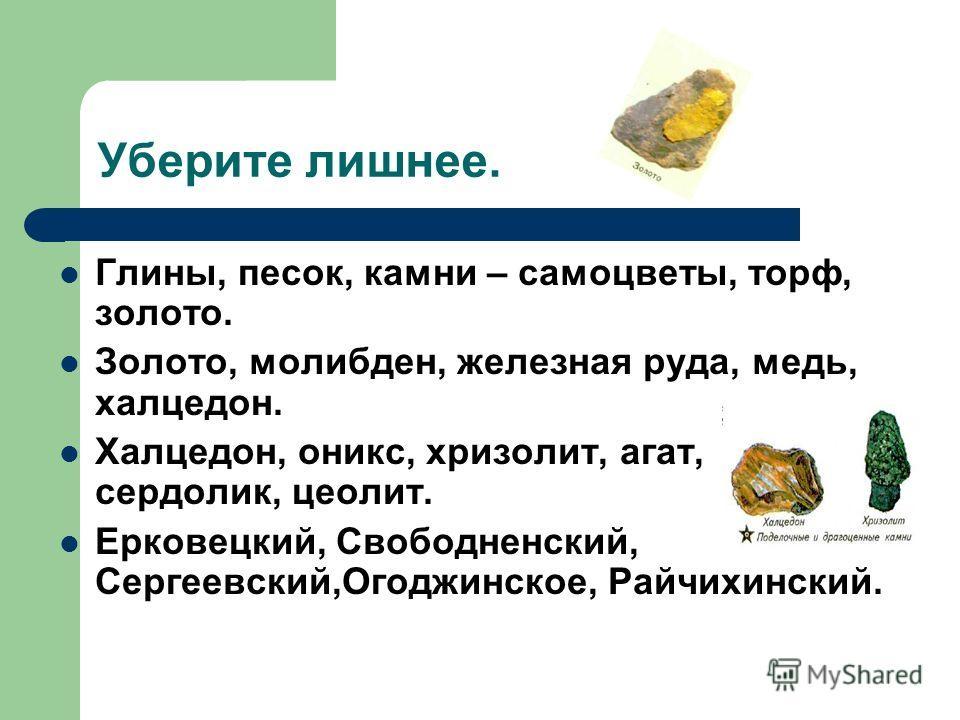 Уберите лишнее. Глины, песок, камни – самоцветы, торф, золото. Золото, молибден, железная руда, медь, халцедон. Халцедон, оникс, хризолит, агат, сердолик, цеолит. Ерковецкий, Свободненский, Сергеевский,Огоджинское, Райчихинский.