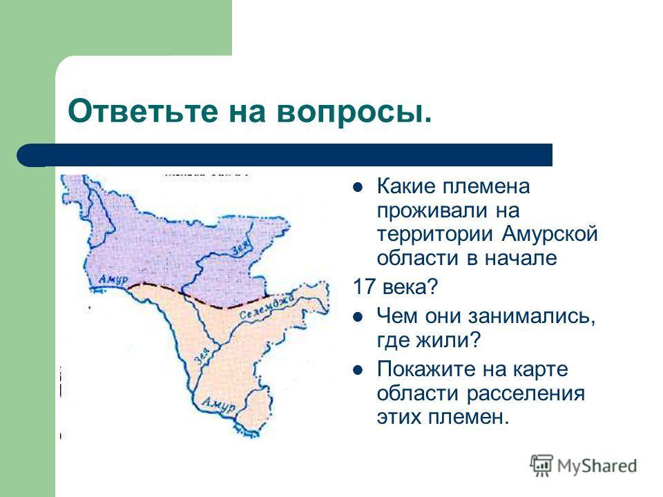 Ответьте на вопросы. Какие племена проживали на территории Амурской области в начале 17 века? Чем они занимались, где жили? Покажите на карте области расселения этих племен.