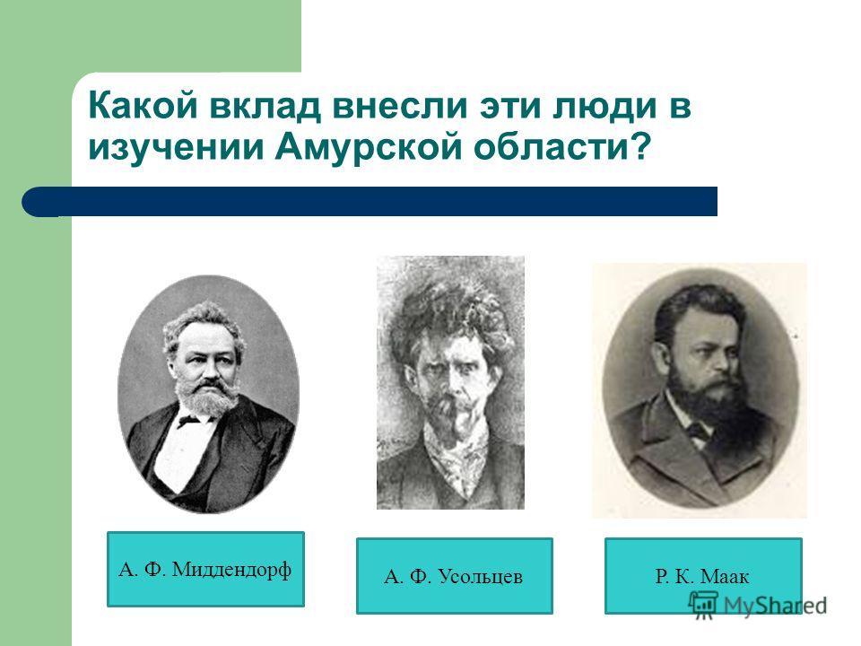 Какой вклад внесли эти люди в изучении Амурской области? А. Ф. Миддендорф А. Ф. УсольцевР. К. Маак