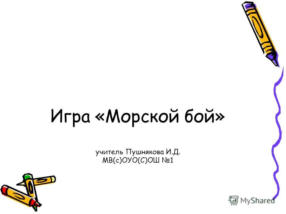 Игра «Морской бой» учитель Пушнякова И.Д. МВ(с)ОУО(С)ОШ 1