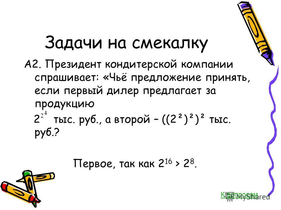 Задачи на смекалку А2. Президент кондитерской компании спрашивает: «Чьё предложение принять, если первый дилер предлагает за продукцию 2 тыс. руб., а второй – ((2²)²)² тыс. руб.? Первое, так как 2 16 > 2 8. К вопросам