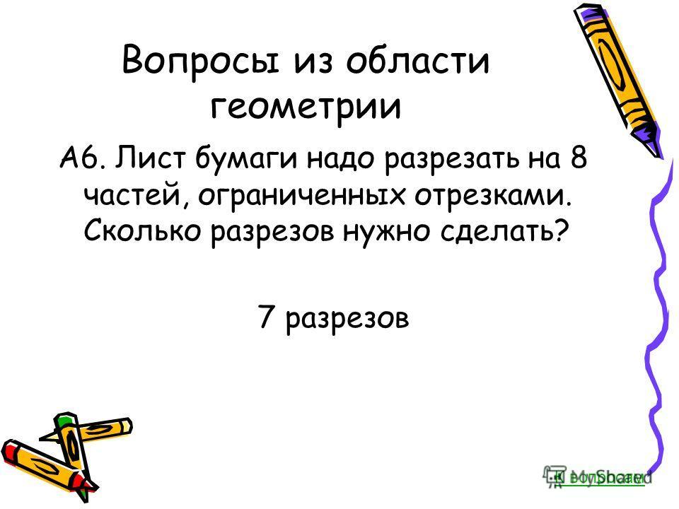 Вопросы из области геометрии А6. Лист бумаги надо разрезать на 8 частей, ограниченных отрезками. Сколько разрезов нужно сделать? 7 разрезов К вопросам