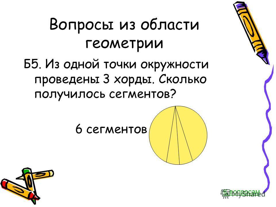 Вопросы из области геометрии Б5. Из одной точки окружности проведены 3 хорды. Сколько получилось сегментов? 6 сегментов К вопросам