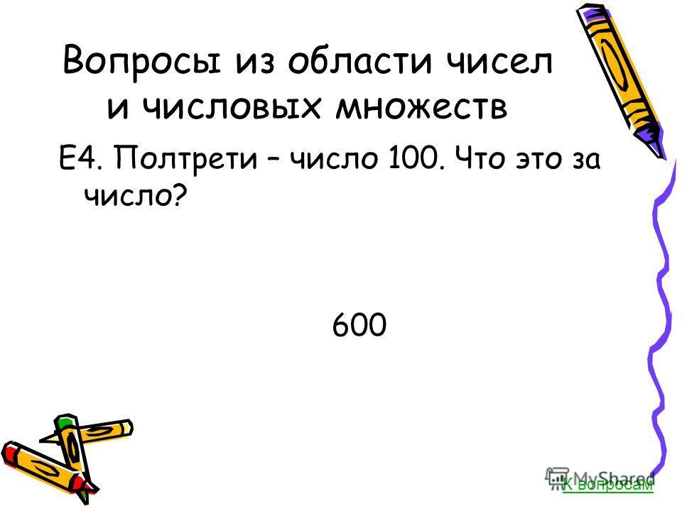 Вопросы из области чисел и числовых множеств Е4. Полтрети – число 100. Что это за число? 600 К вопросам